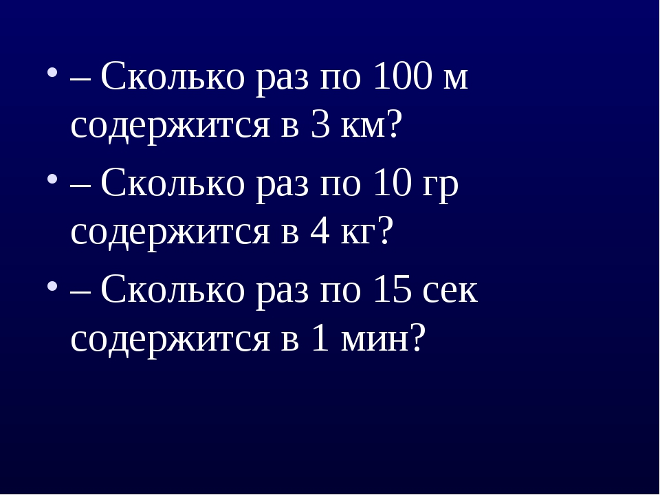 – Сколько раз по 100 м содержится в 3 км? – Сколько раз по 10 гр содержится в...