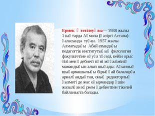 Ермек Өтетілеуұлы—1938 жылы 1 каңтардаАқмола (қазіргі Астана) қаласында ту