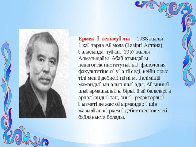 Ермек Өтетілеуұлы—1938 жылы 1 каңтардаАқмола (қазіргі Астана) қаласында ту...