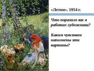 «Летом». 1954 г. Что поразило вас в работах художника? Каким чувством наполне