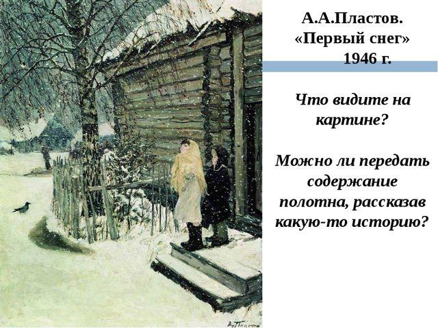 А.А.Пластов. «Первый снег» 1946 г. Что видите на картине? Можно ли передать с...