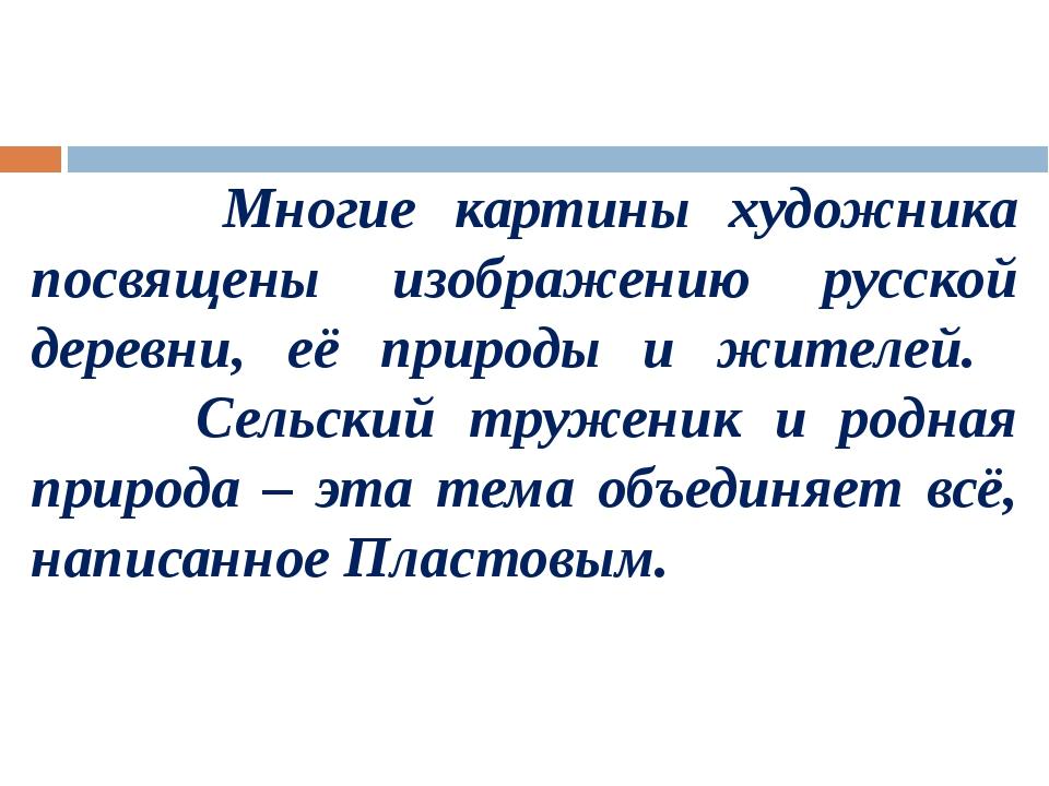 Многие картины художника посвящены изображению русской деревни, её природы и...