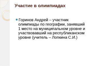 Участие в олимпиадах Горинов Андрей – участник олимпиады по географии, занявш
