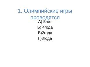 1. Олимпийские игры проводятся А) 5лет Б) 4года В)2года Г)3года
