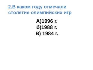 А)1996 г. б)1988 г. В) 1984 г. 2.В каком году отмечали столетие олимпийских игр
