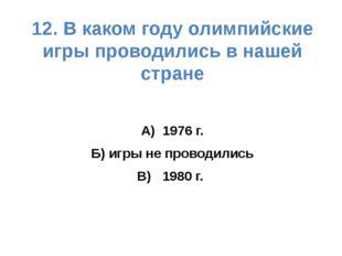 12. В каком году олимпийские игры проводились в нашей стране А) 1976 г. Б) иг