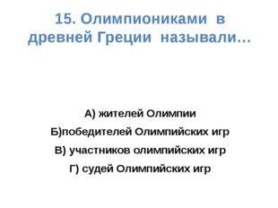 15. Олимпиониками в древней Греции называли… А) жителей Олимпии Б)победителей