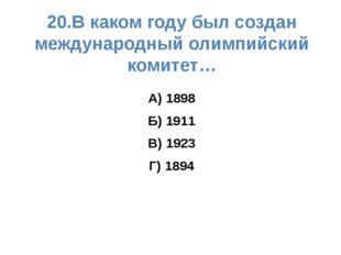 20.В каком году был создан международный олимпийский комитет… А) 1898 Б) 1911