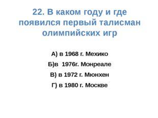 22. В каком году и где появился первый талисман олимпийских игр А) в 1968 г.