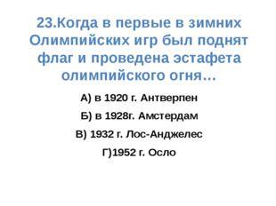 23.Когда в первые в зимних Олимпийских игр был поднят флаг и проведена эстафе