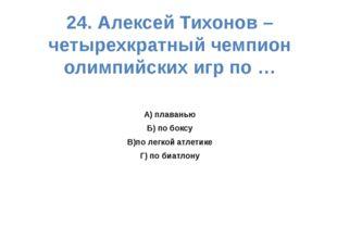 24. Алексей Тихонов – четырехкратный чемпион олимпийских игр по … А) плаванью