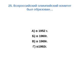 25. Всероссийский олимпийский комитет был образован… А) в 1952 г. Б) в 1960г.
