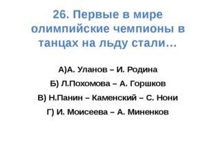 26. Первые в мире олимпийские чемпионы в танцах на льду стали… А)А. Уланов –