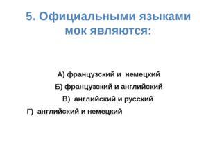 5. Официальными языками мок являются: А) французский и немецкий Б) французски