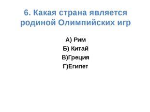 6. Какая страна является родиной Олимпийских игр А) Рим Б) Китай В)Греция Г)Е