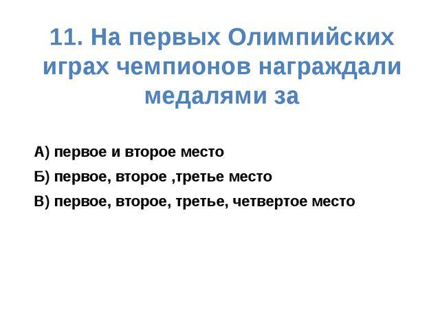 11. На первых Олимпийских играх чемпионов награждали медалями за А) первое и...
