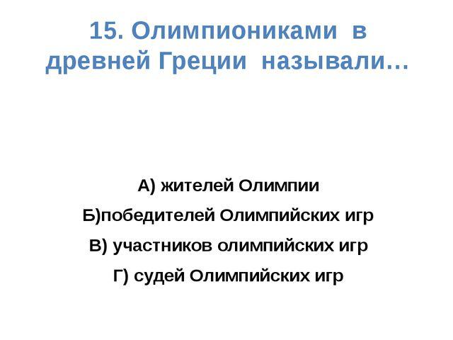 15. Олимпиониками в древней Греции называли… А) жителей Олимпии Б)победителей...