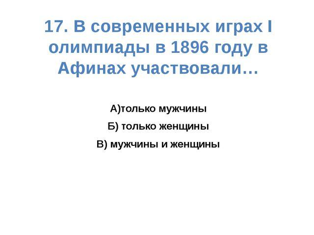 17. В современных играх I олимпиады в 1896 году в Афинах участвовали… А)тольк...