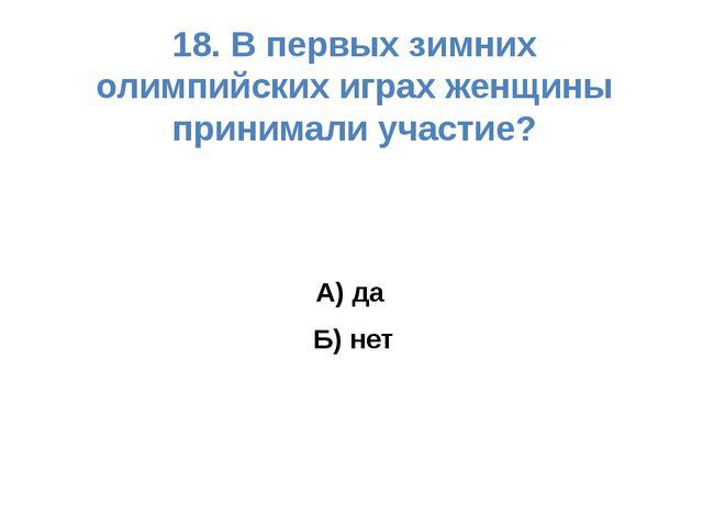 18. В первых зимних олимпийских играх женщины принимали участие? А) да Б) нет