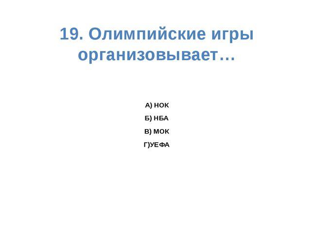 19. Олимпийские игры организовывает… А) НОК Б) НБА В) МОК Г)УЕФА