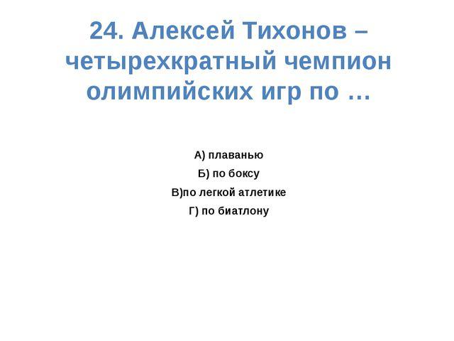 24. Алексей Тихонов – четырехкратный чемпион олимпийских игр по … А) плаванью...