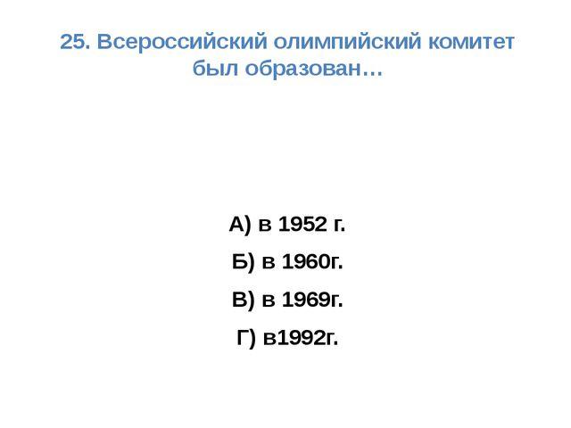 25. Всероссийский олимпийский комитет был образован… А) в 1952 г. Б) в 1960г....