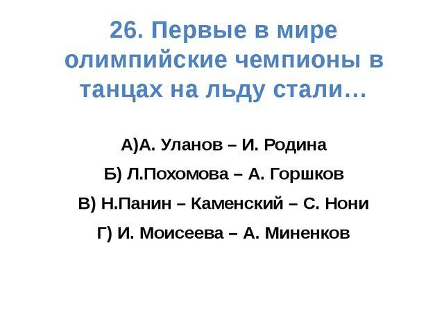 26. Первые в мире олимпийские чемпионы в танцах на льду стали… А)А. Уланов –...