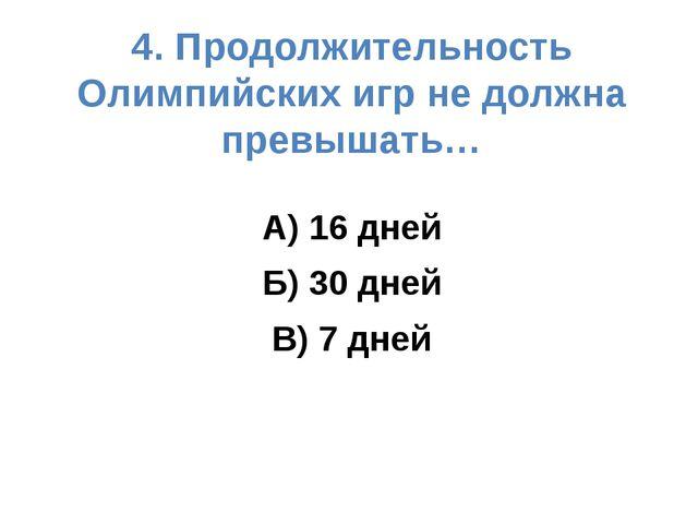 4. Продолжительность Олимпийских игр не должна превышать… А) 16 дней Б) 30 дн...