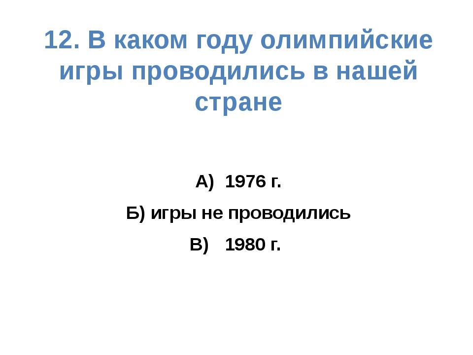 12. В каком году олимпийские игры проводились в нашей стране А) 1976 г. Б) иг...