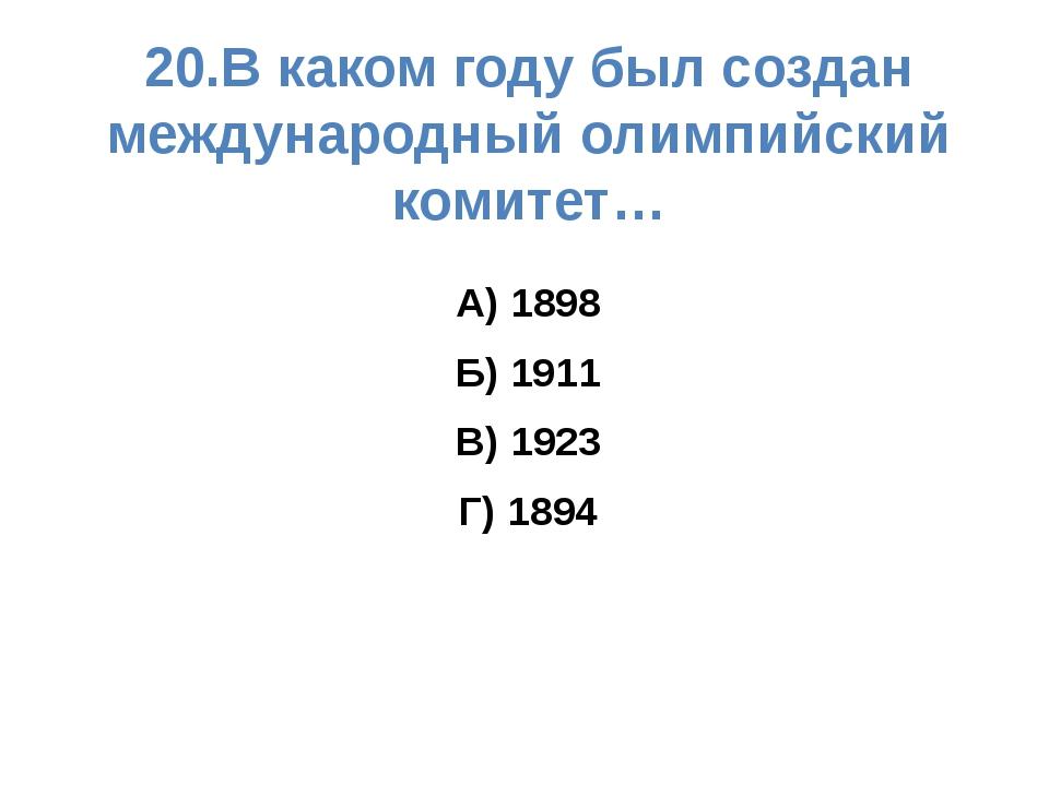 20.В каком году был создан международный олимпийский комитет… А) 1898 Б) 1911...