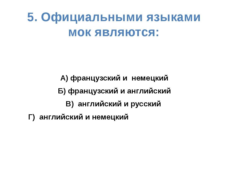 5. Официальными языками мок являются: А) французский и немецкий Б) французски...