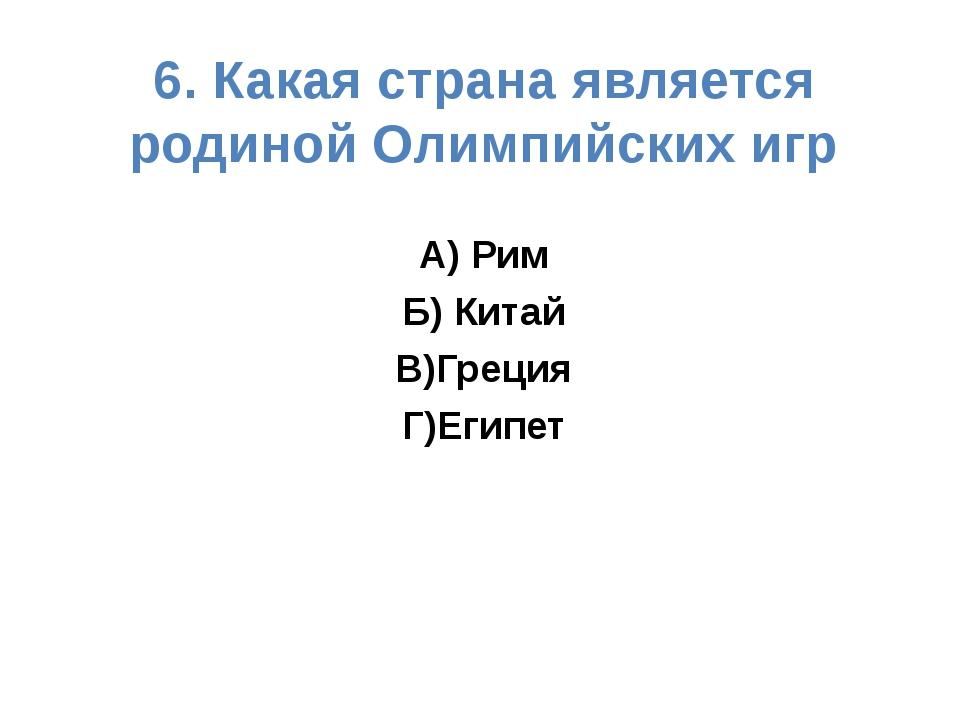6. Какая страна является родиной Олимпийских игр А) Рим Б) Китай В)Греция Г)Е...