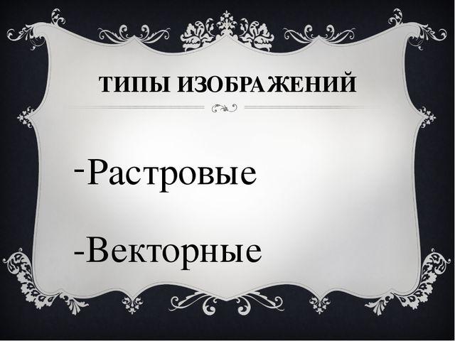 ТИПЫ ИЗОБРАЖЕНИЙ Растровые -Векторные