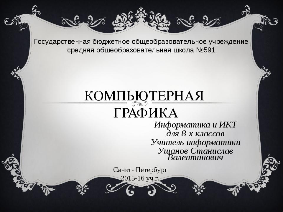 КОМПЬЮТЕРНАЯ ГРАФИКА Информатика и ИКТ для 8-х классов Учитель информатики Уш...