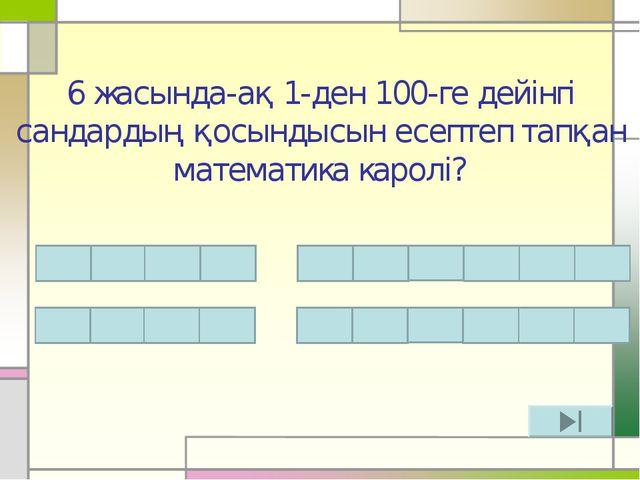 6 жасында-ақ 1-ден 100-ге дейінгі сандардың қосындысын есептеп тапқан математ...