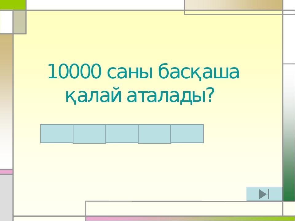 10000 саны басқаша қалай аталады? Т Ү М Е Н