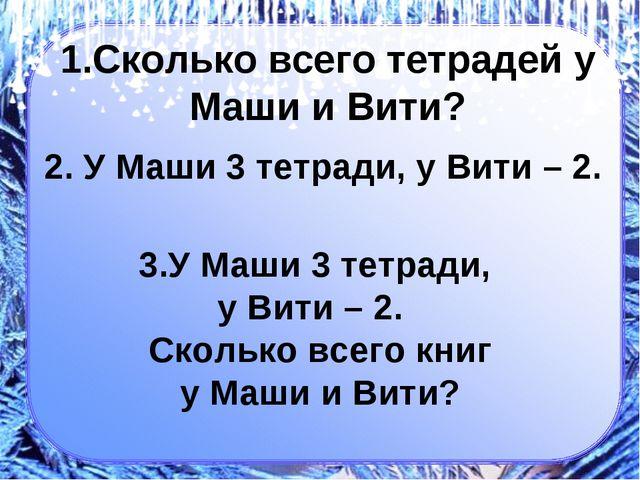 1.Сколько всего тетрадей у Маши и Вити? 2. У Маши 3 тетради, у Вити – 2. 3.У...