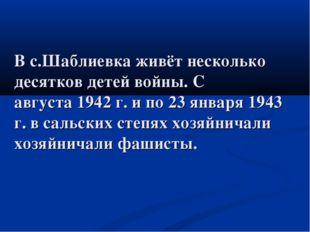 В с.Шаблиевкаживётнесколько десятковдетейвойны. С августа1942 г. и по 23