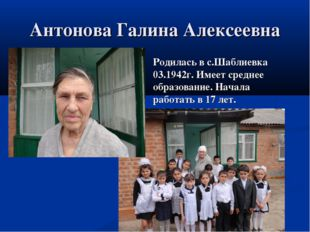 Антонова Галина Алексеевна Родилась в с.Шаблиевка 03.1942г. Имеет среднее обр