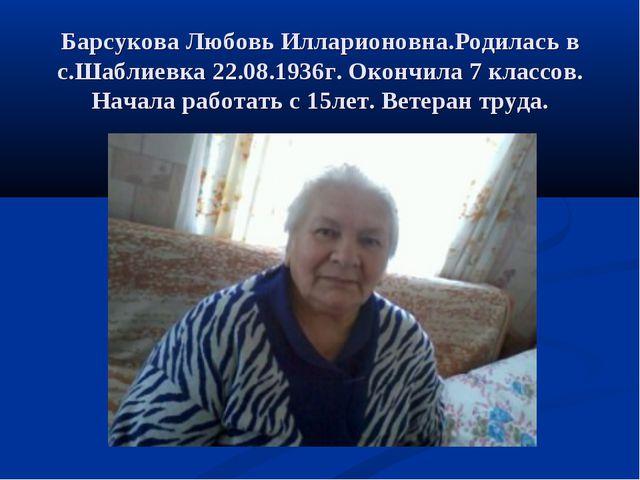 Барсукова Любовь Илларионовна.Родилась в с.Шаблиевка 22.08.1936г. Окончила 7...