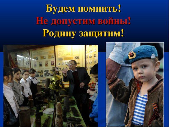 Будем помнить! Не допустим войны! Родину защитим!
