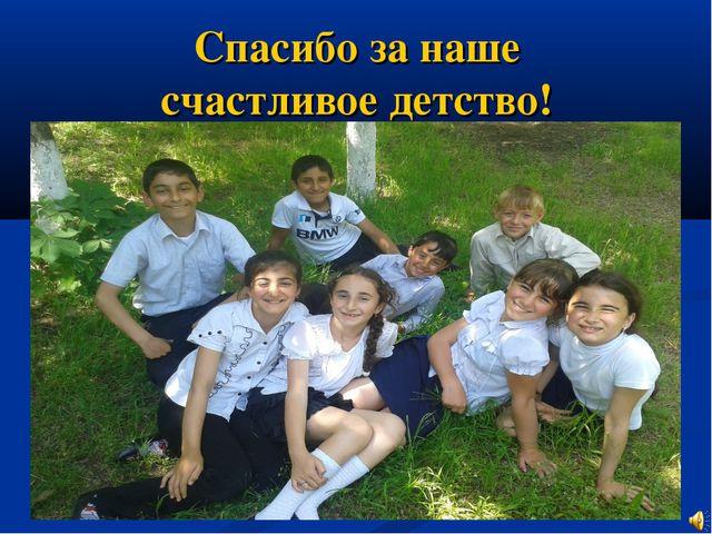 Спасибо за наше счастливое детство!