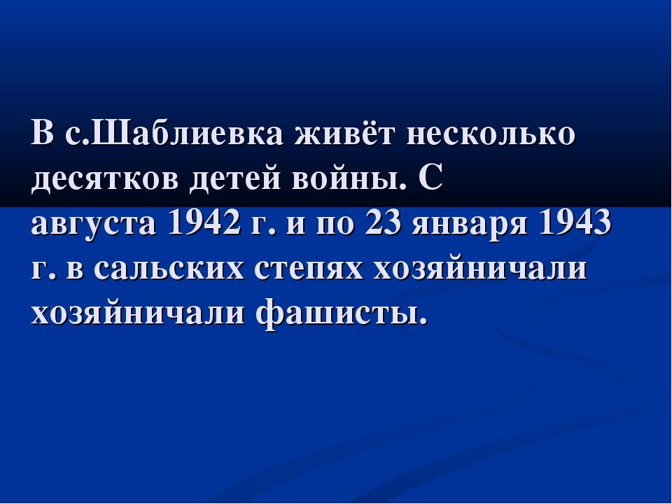 В с.Шаблиевкаживётнесколько десятковдетейвойны. С августа1942 г. и по 23...