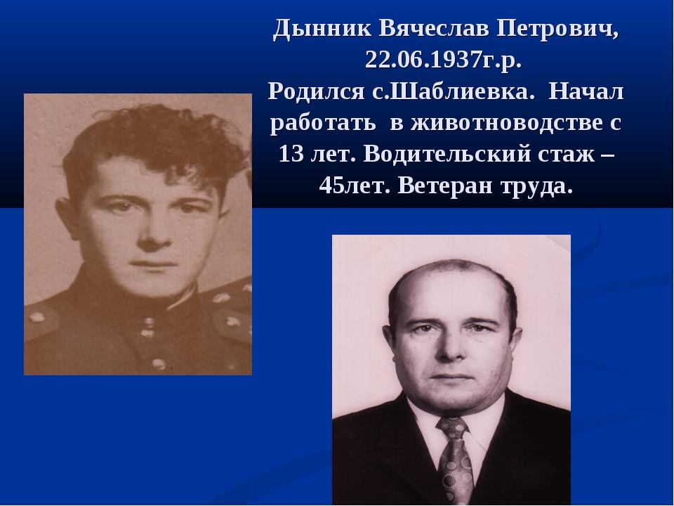 Дынник Вячеслав Петрович, 22.06.1937г.р. Родился с.Шаблиевка. Начал работать...