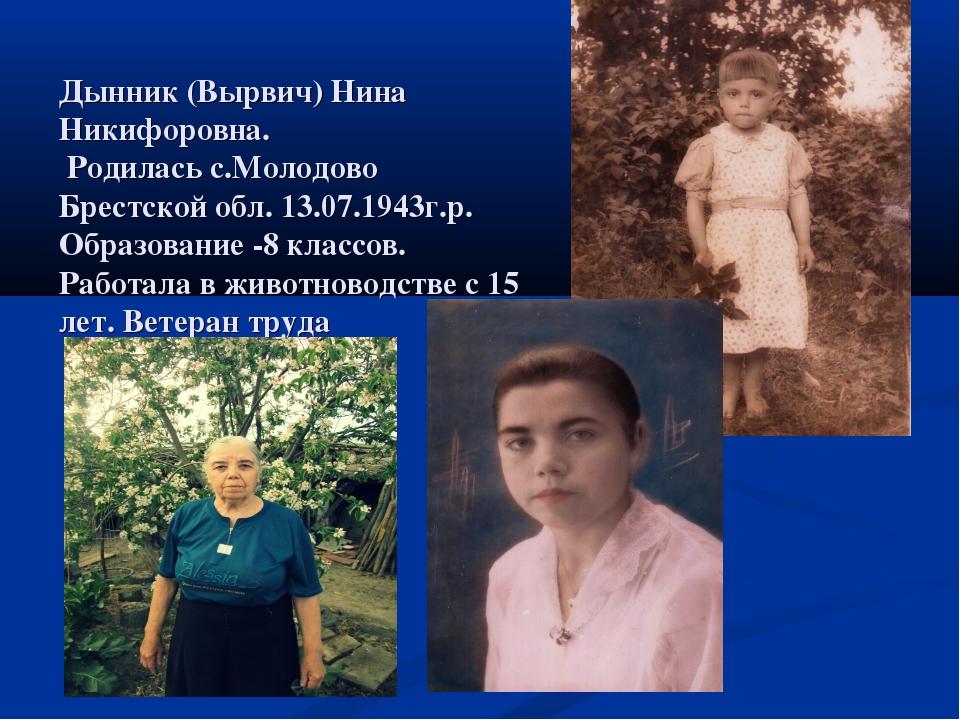 Дынник (Вырвич) Нина Никифоровна. Родилась с.Молодово Брестской обл. 13.07.1...