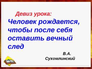 Девиз урока: Человек рождается, чтобы после себя оставить вечный след В.А. С