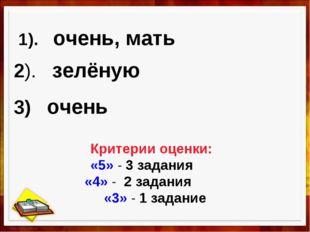 1). очень, мать 2). зелёную 3) очень Критерии оценки: «5» - 3 задания «4» - 2