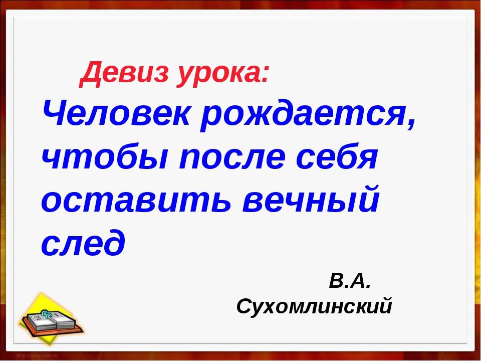 Девиз урока: Человек рождается, чтобы после себя оставить вечный след В.А. С...