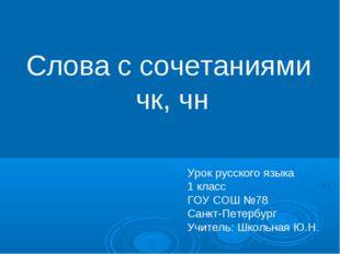 Слова с сочетаниями чк, чн Урок русского языка 1 класс ГОУ СОШ №78 Санкт-Пете