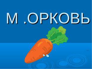 М .ОРКОВЬ